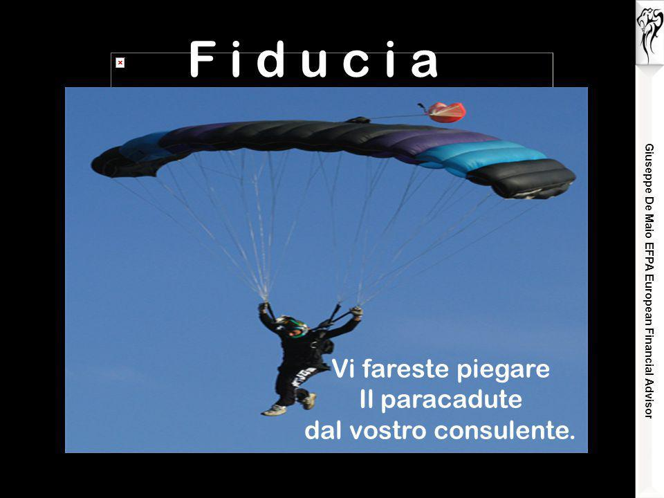 Giuseppe De Maio EFPA European Financial Advisor F i d u c i a Vi fareste piegare Il paracadute dal vostro consulente.
