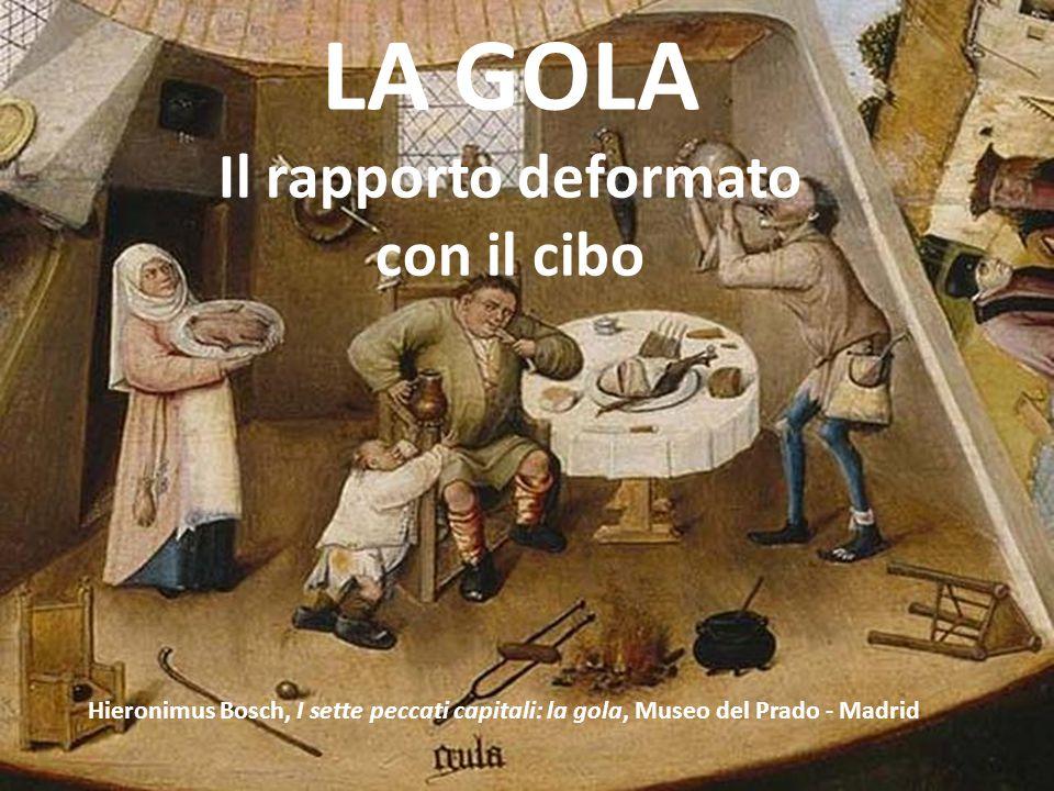 LA GOLA Il rapporto deformato con il cibo Hieronimus Bosch, I sette peccati capitali: la gola, Museo del Prado - Madrid