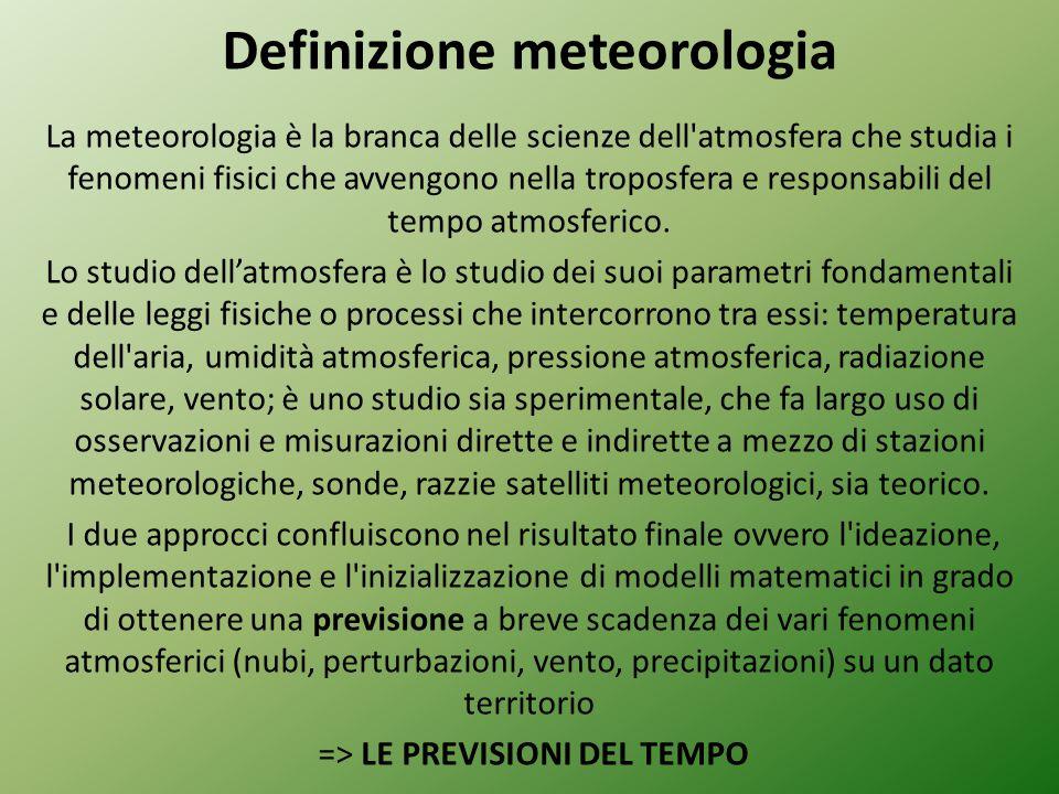 Definizione meteorologia La meteorologia è la branca delle scienze dell atmosfera che studia i fenomeni fisici che avvengono nella troposfera e responsabili del tempo atmosferico.