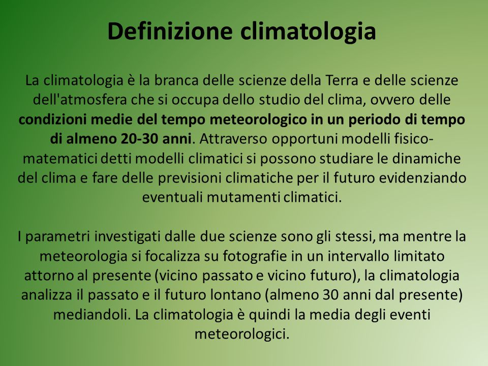 Definizione climatologia La climatologia è la branca delle scienze della Terra e delle scienze dell atmosfera che si occupa dello studio del clima, ovvero delle condizioni medie del tempo meteorologico in un periodo di tempo di almeno 20-30 anni.