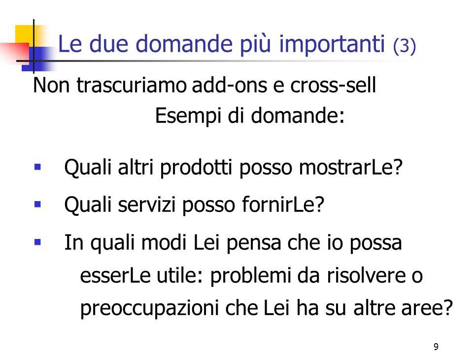 9 Le due domande più importanti (3) Non trascuriamo add-ons e cross-sell Esempi di domande:  Quali altri prodotti posso mostrarLe.