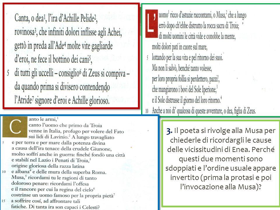 3. Il poeta si rivolge alla Musa per chiederle di ricordargli le cause delle vicissitudini di Enea. Perché questi due momenti sono sdoppiati e l'ordin