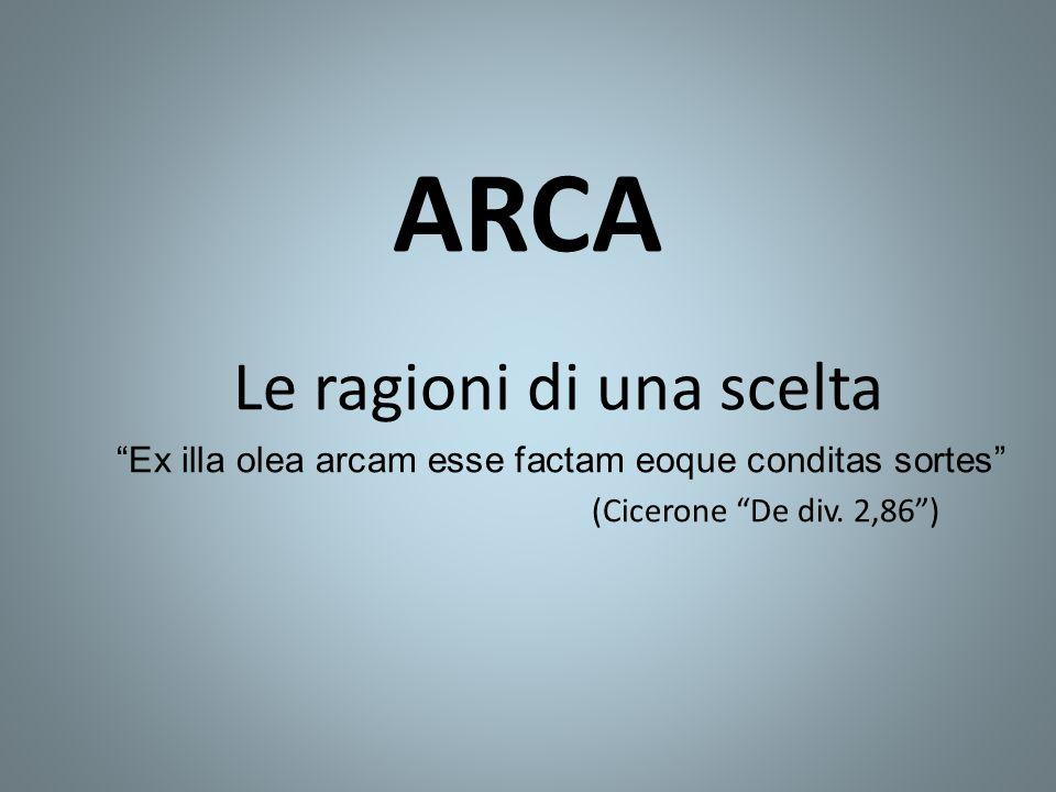 """ARCA Le ragioni di una scelta """"Ex illa olea arcam esse factam eoque conditas sortes"""" (Cicerone """"De div. 2,86"""")"""