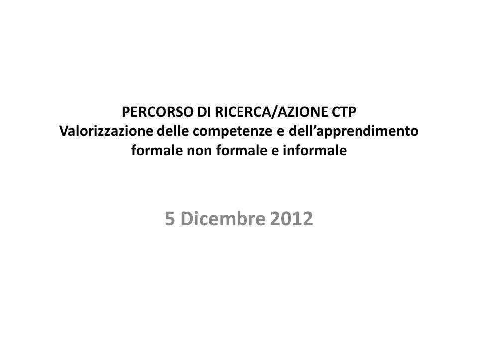 PERCORSO DI RICERCA/AZIONE CTP Valorizzazione delle competenze e dell'apprendimento formale non formale e informale 5 Dicembre 2012