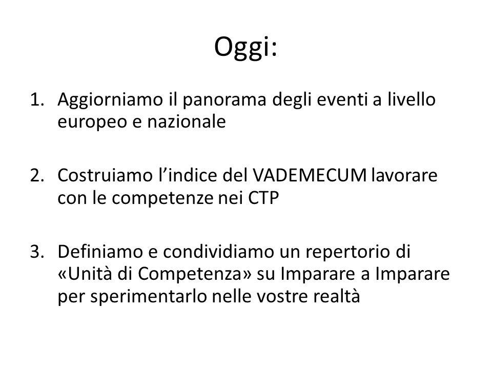 Oggi: 1.Aggiorniamo il panorama degli eventi a livello europeo e nazionale 2.Costruiamo l'indice del VADEMECUM lavorare con le competenze nei CTP 3.Definiamo e condividiamo un repertorio di «Unità di Competenza» su Imparare a Imparare per sperimentarlo nelle vostre realtà