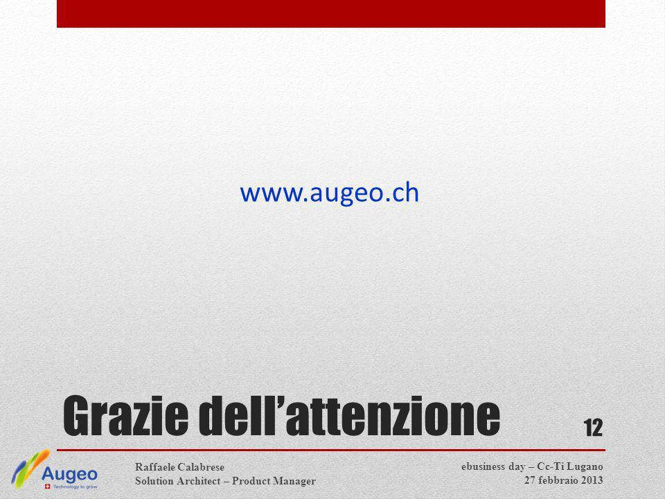 Grazie dell'attenzione www.augeo.ch 12 Raffaele Calabrese Solution Architect – Product Manager ebusiness day – Cc-Ti Lugano 27 febbraio 2013