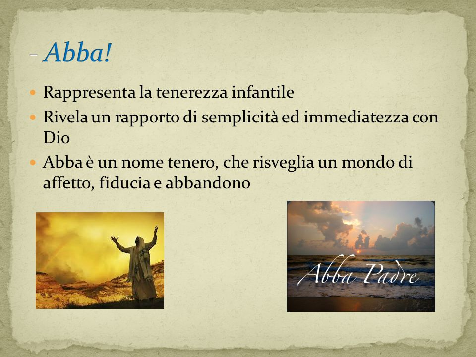 Rappresenta la tenerezza infantile Rivela un rapporto di semplicità ed immediatezza con Dio Abba è un nome tenero, che risveglia un mondo di affetto, fiducia e abbandono