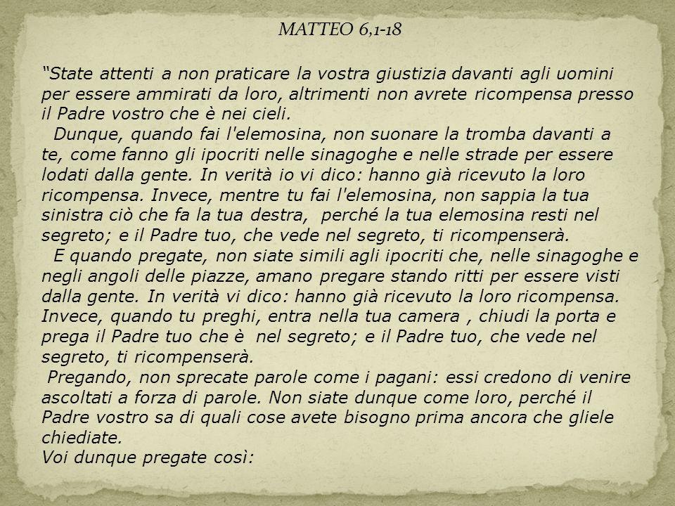 """MATTEO 6,1-18 """"State attenti a non praticare la vostra giustizia davanti agli uomini per essere ammirati da loro, altrimenti non avrete ricompensa pre"""