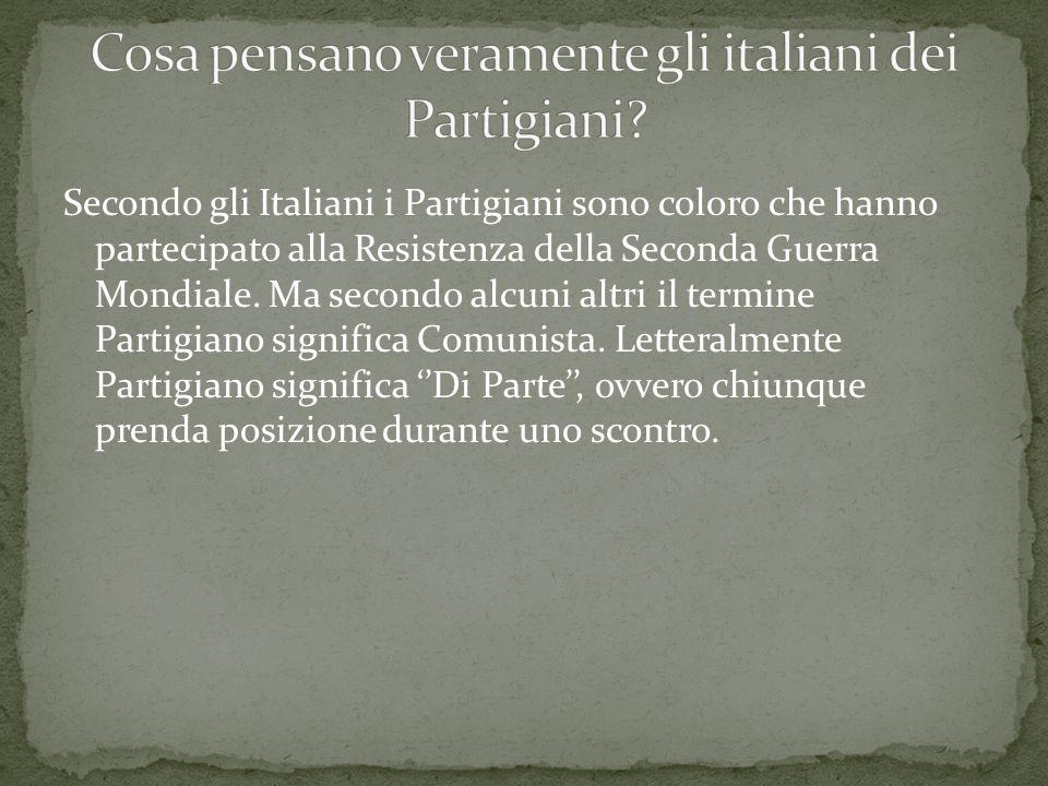 Secondo gli Italiani i Partigiani sono coloro che hanno partecipato alla Resistenza della Seconda Guerra Mondiale. Ma secondo alcuni altri il termine