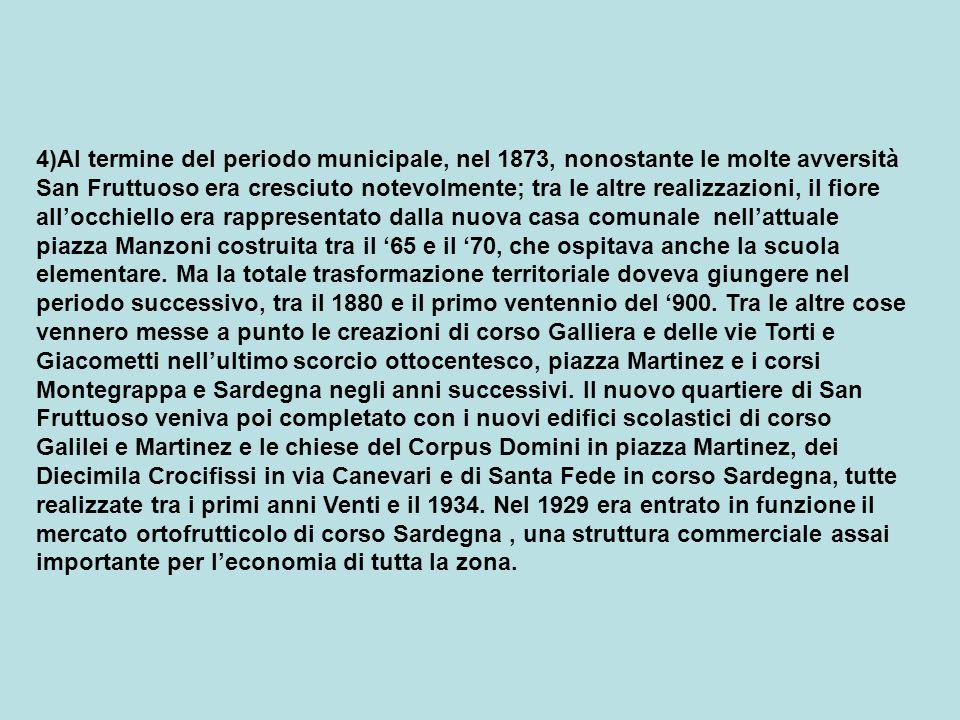 4)Al termine del periodo municipale, nel 1873, nonostante le molte avversità San Fruttuoso era cresciuto notevolmente; tra le altre realizzazioni, il fiore all'occhiello era rappresentato dalla nuova casa comunale nell'attuale piazza Manzoni costruita tra il '65 e il '70, che ospitava anche la scuola elementare.