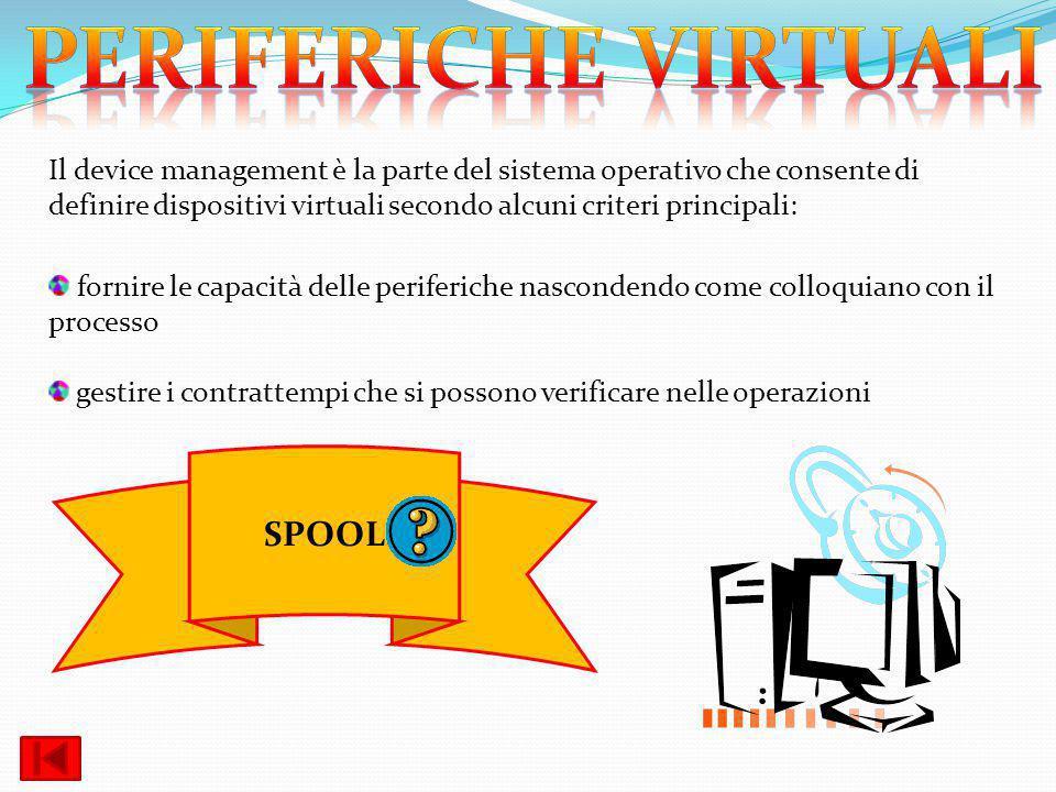 Il device management è la parte del sistema operativo che consente di definire dispositivi virtuali secondo alcuni criteri principali: fornire le capa