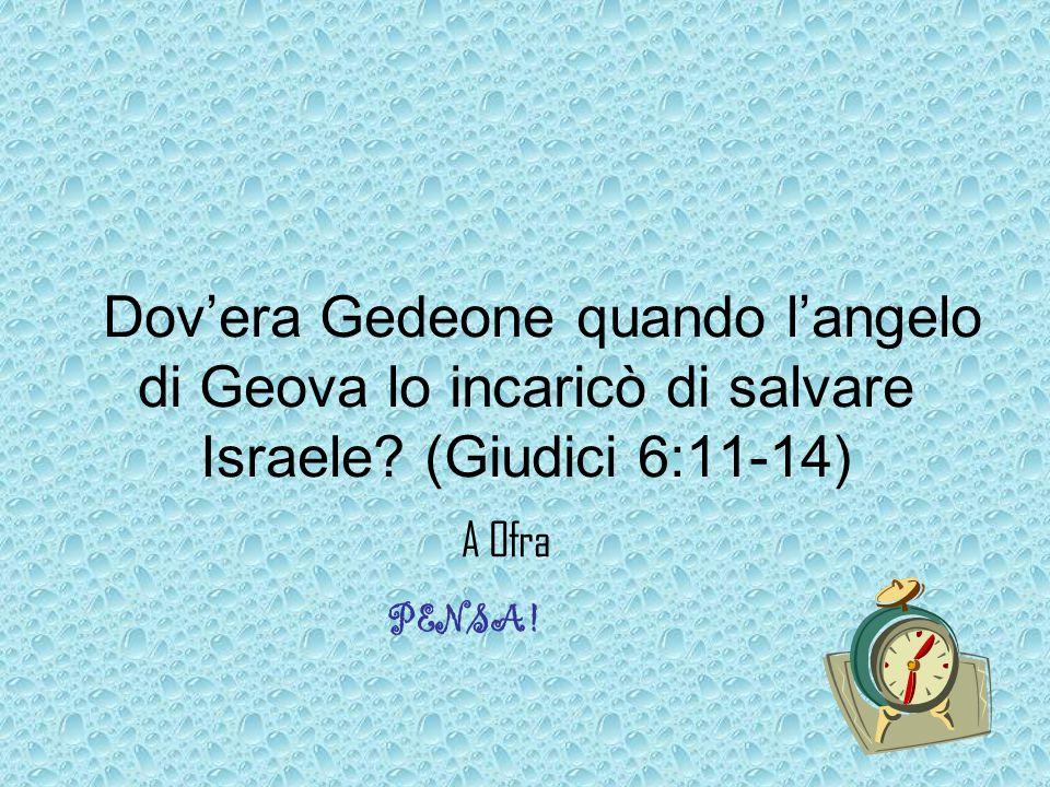 Dov'era Gedeone quando l'angelo di Geova lo incaricò di salvare Israele.