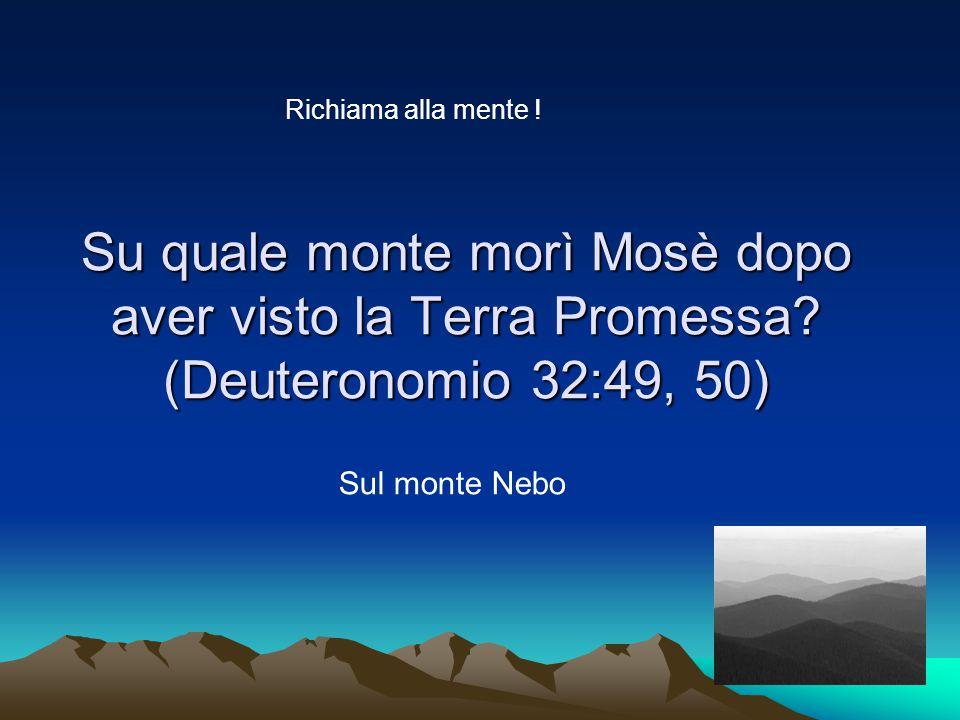 Su quale monte morì Mosè dopo aver visto la Terra Promessa.