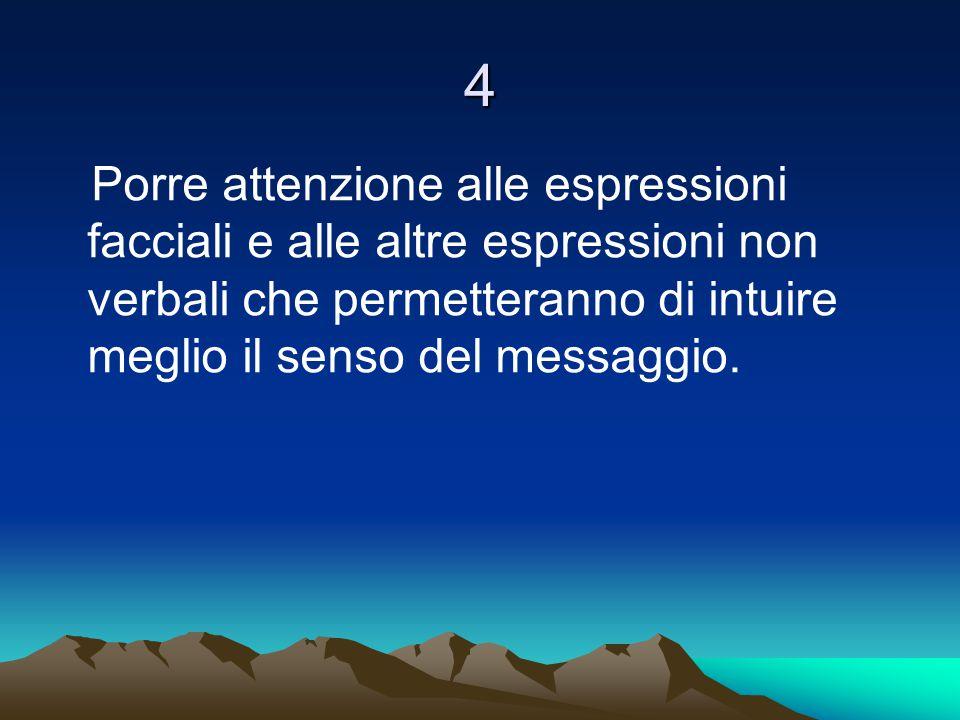 4 Porre attenzione alle espressioni facciali e alle altre espressioni non verbali che permetteranno di intuire meglio il senso del messaggio.