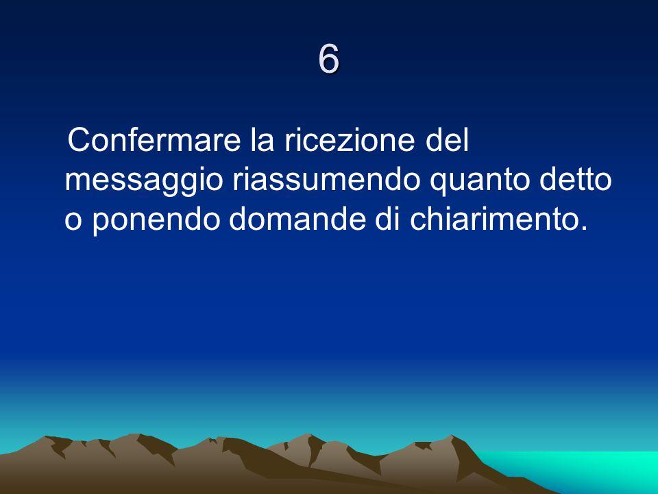 6 Confermare la ricezione del messaggio riassumendo quanto detto o ponendo domande di chiarimento.