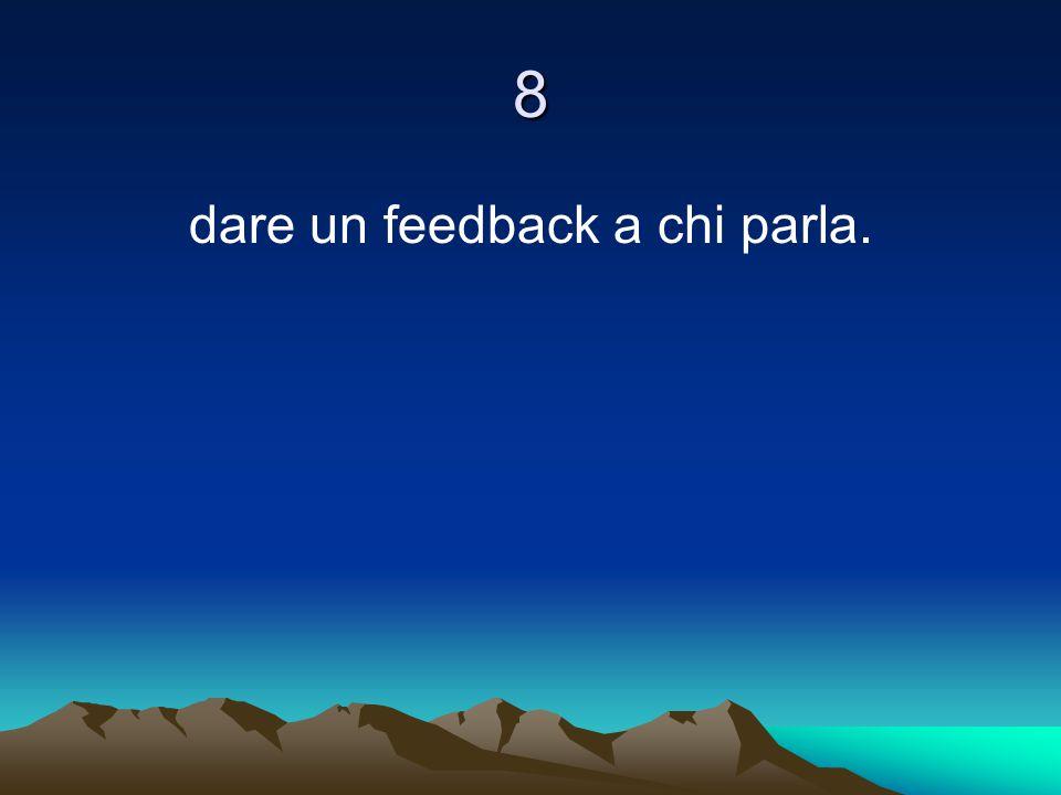 8 dare un feedback a chi parla.