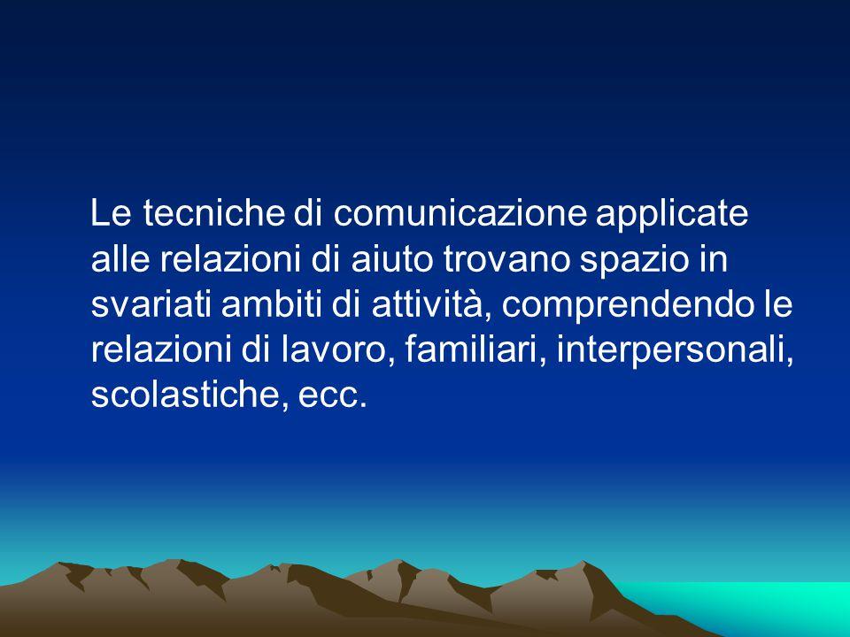 Le tecniche di comunicazione applicate alle relazioni di aiuto trovano spazio in svariati ambiti di attività, comprendendo le relazioni di lavoro, fam