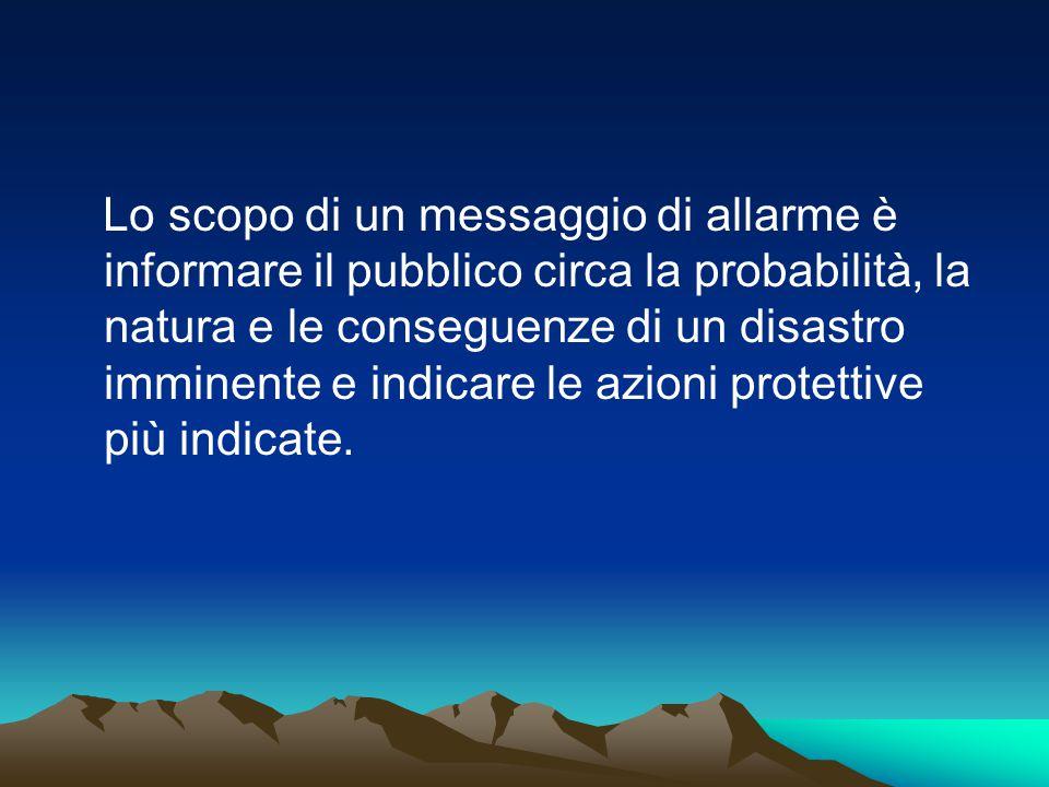Lo scopo di un messaggio di allarme è informare il pubblico circa la probabilità, la natura e le conseguenze di un disastro imminente e indicare le az