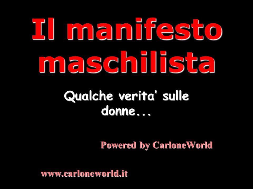 Il manifesto maschilista Qualche verita' sulle donne... Powered by CarloneWorld www.carloneworld.it