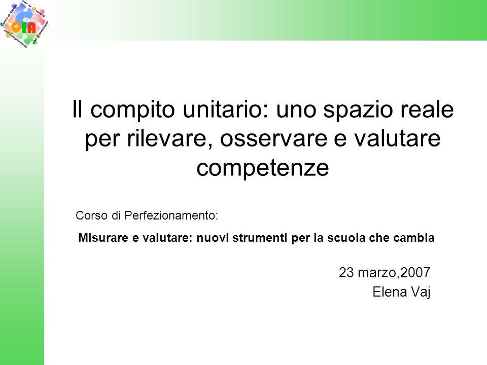 Il compito unitario: uno spazio reale per rilevare, osservare e valutare competenze 23 marzo,2007 Elena Vaj Corso di Perfezionamento: Misurare e valut
