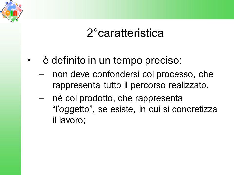 2°caratteristica è definito in un tempo preciso: –non deve confondersi col processo, che rappresenta tutto il percorso realizzato, –né col prodotto, c
