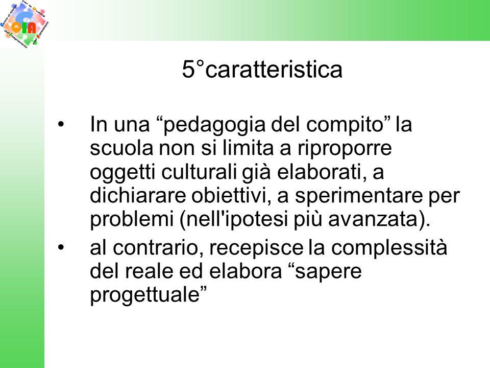 """5°caratteristica In una """"pedagogia del compito"""" la scuola non si limita a riproporre oggetti culturali già elaborati, a dichiarare obiettivi, a sperim"""