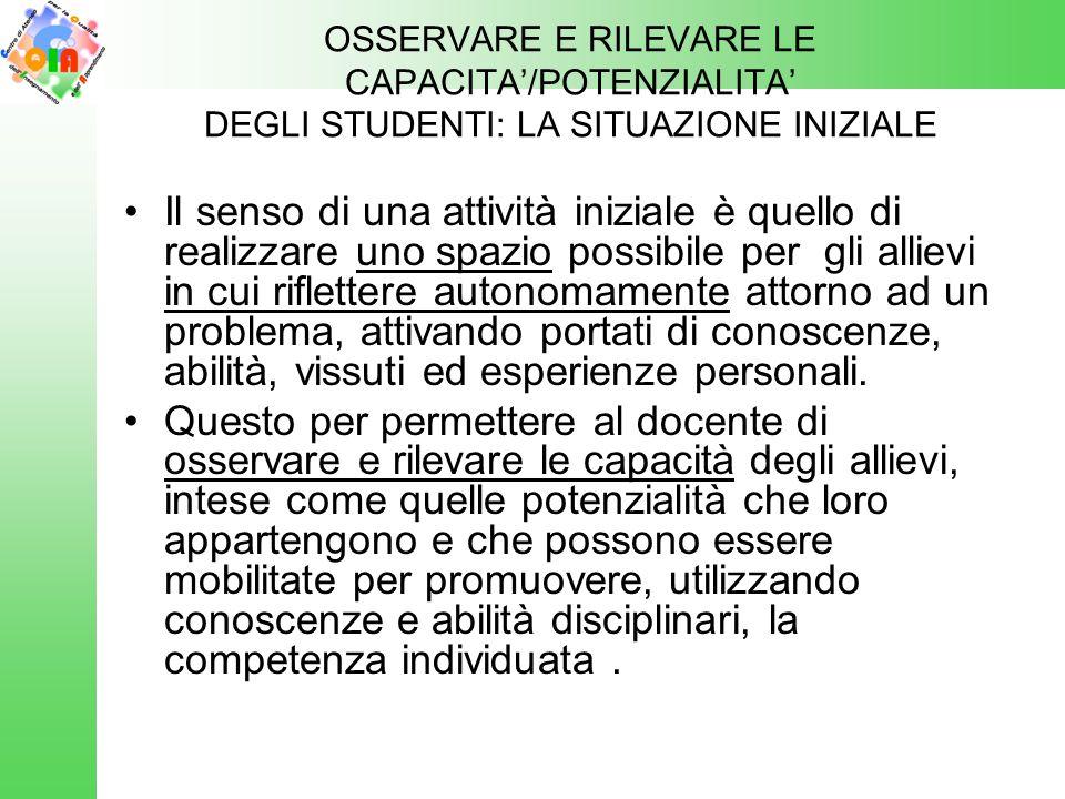 OSSERVARE E RILEVARE LE CAPACITA'/POTENZIALITA' DEGLI STUDENTI: LA SITUAZIONE INIZIALE Il senso di una attività iniziale è quello di realizzare uno sp