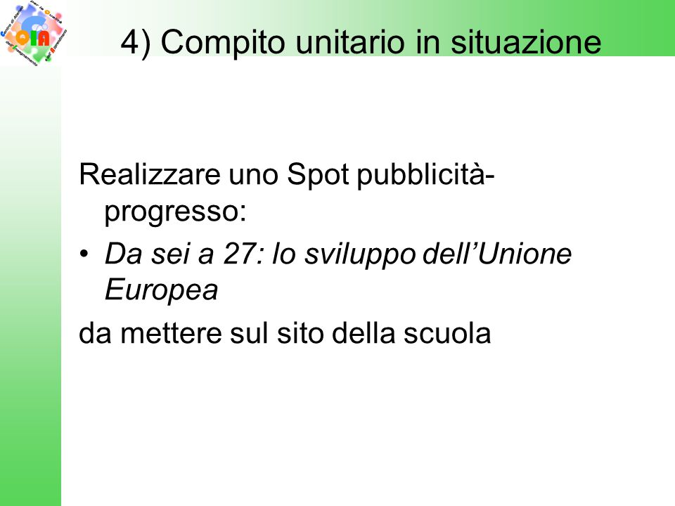 Realizzare uno Spot pubblicità- progresso: Da sei a 27: lo sviluppo dell'Unione Europea da mettere sul sito della scuola 4) Compito unitario in situaz