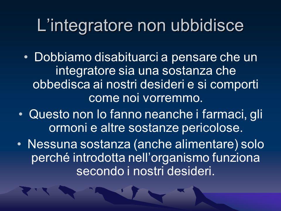 L'integratore non ubbidisce Dobbiamo disabituarci a pensare che un integratore sia una sostanza che obbedisca ai nostri desideri e si comporti come noi vorremmo.
