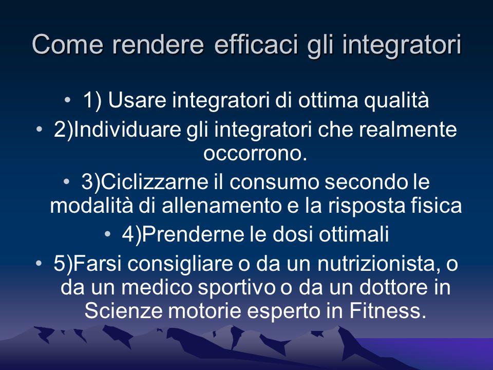 Come rendere efficaci gli integratori 1) Usare integratori di ottima qualità 2)Individuare gli integratori che realmente occorrono.