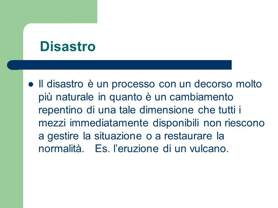 Disastro Il disastro è un processo con un decorso molto più naturale in quanto è un cambiamento repentino di una tale dimensione che tutti i mezzi imm