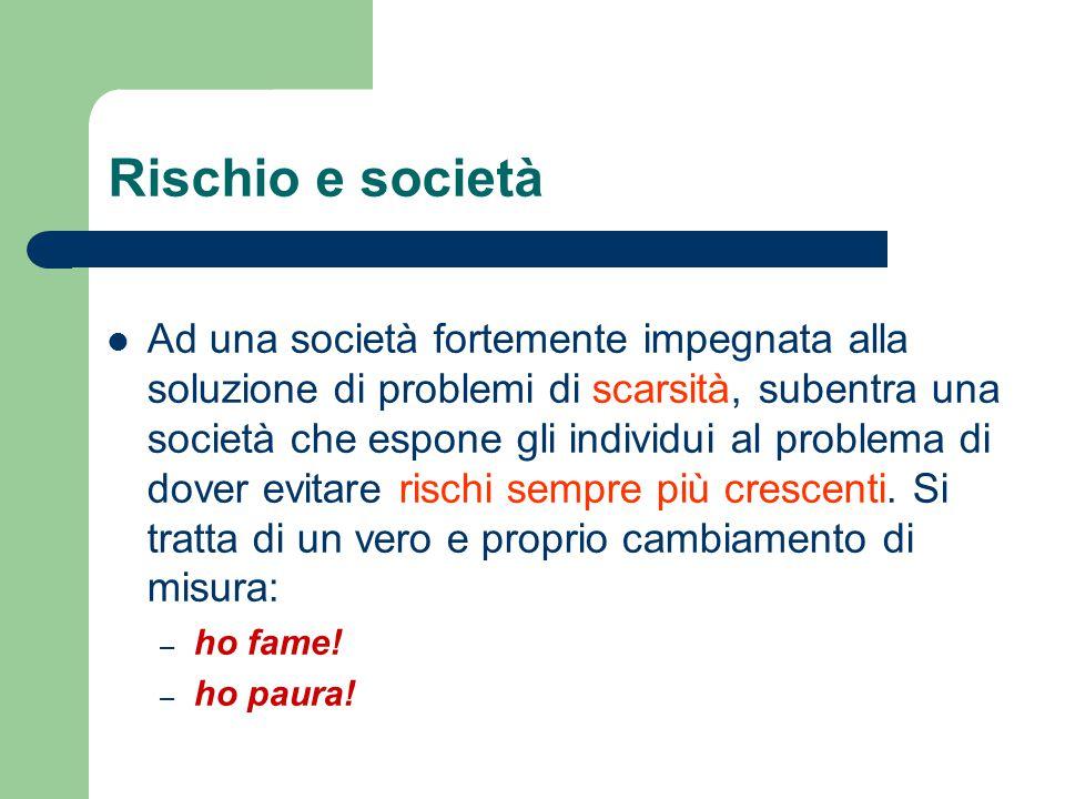 Rischio e società Ad una società fortemente impegnata alla soluzione di problemi di scarsità, subentra una società che espone gli individui al problem