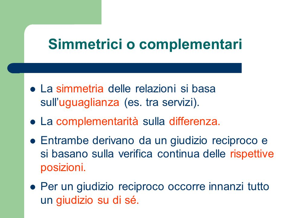 Simmetrici o complementari La simmetria delle relazioni si basa sull'uguaglianza (es. tra servizi). La complementarità sulla differenza. Entrambe deri