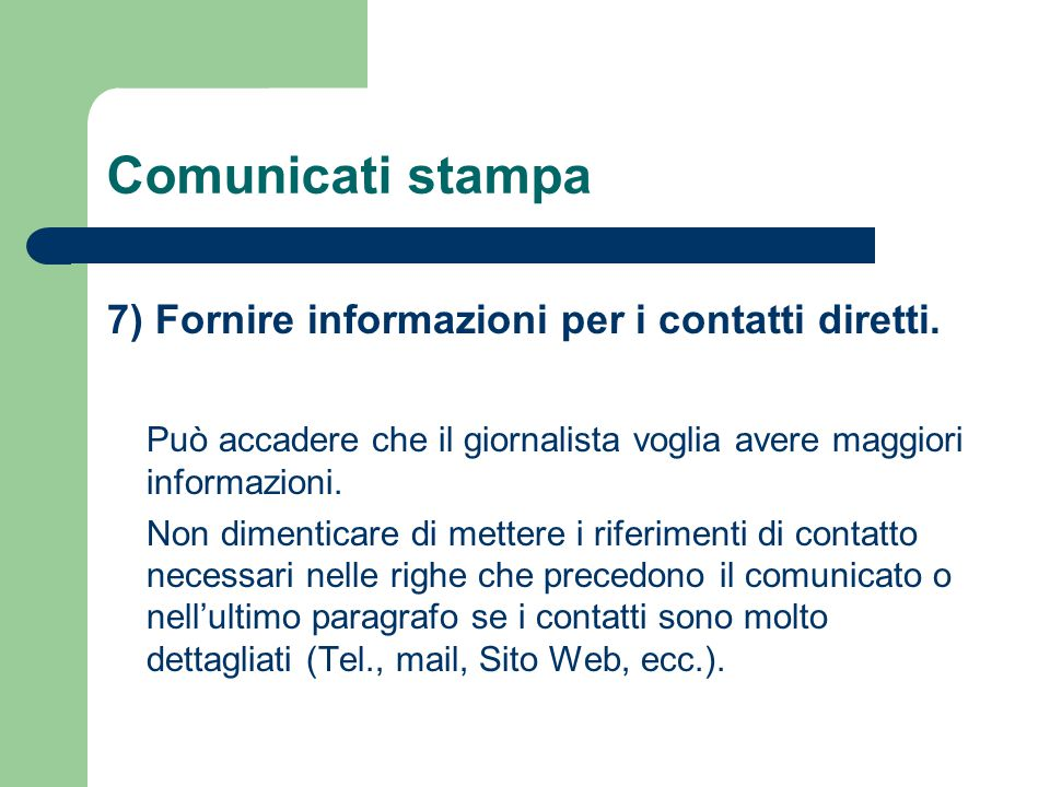 Comunicati stampa 7) Fornire informazioni per i contatti diretti. Può accadere che il giornalista voglia avere maggiori informazioni. Non dimenticare