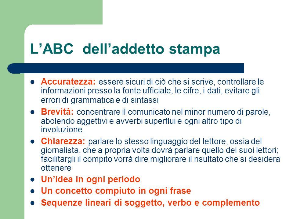 L'ABC dell'addetto stampa Accuratezza: essere sicuri di ciò che si scrive, controllare le informazioni presso la fonte ufficiale, le cifre, i dati, ev