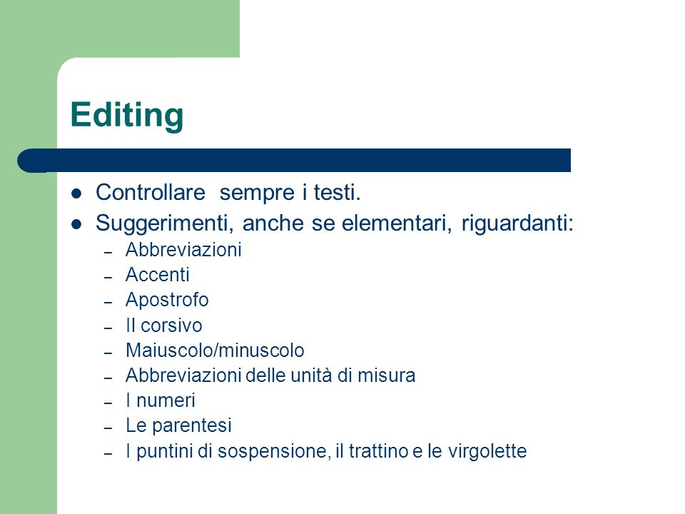 Editing Controllare sempre i testi. Suggerimenti, anche se elementari, riguardanti: – Abbreviazioni – Accenti – Apostrofo – Il corsivo – Maiuscolo/min