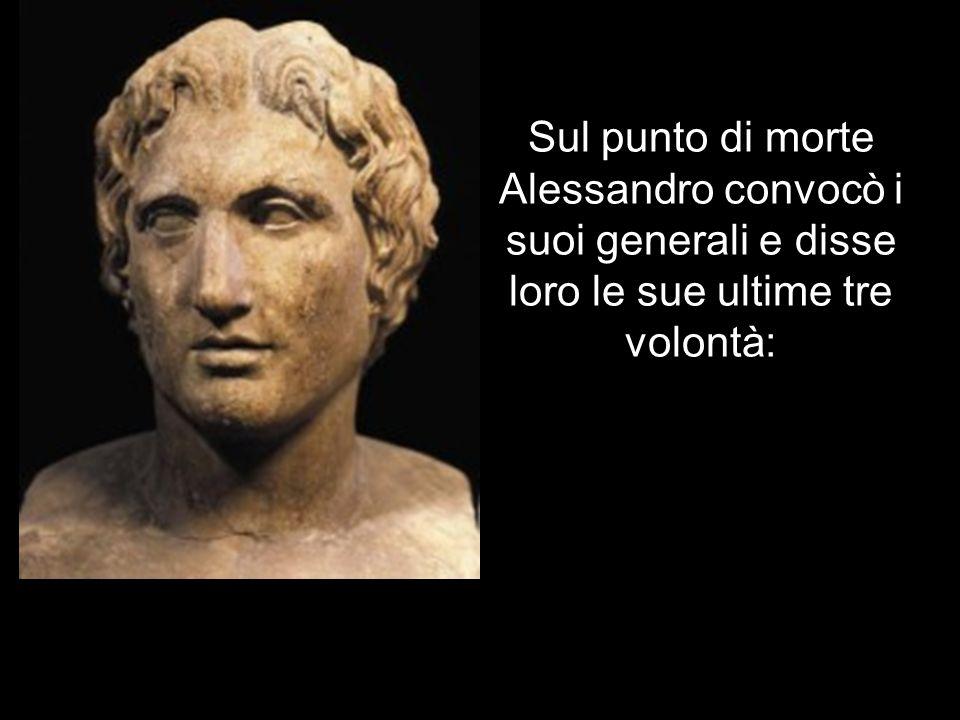Sul punto di morte Alessandro convocò i suoi generali e disse loro le sue ultime tre volontà: