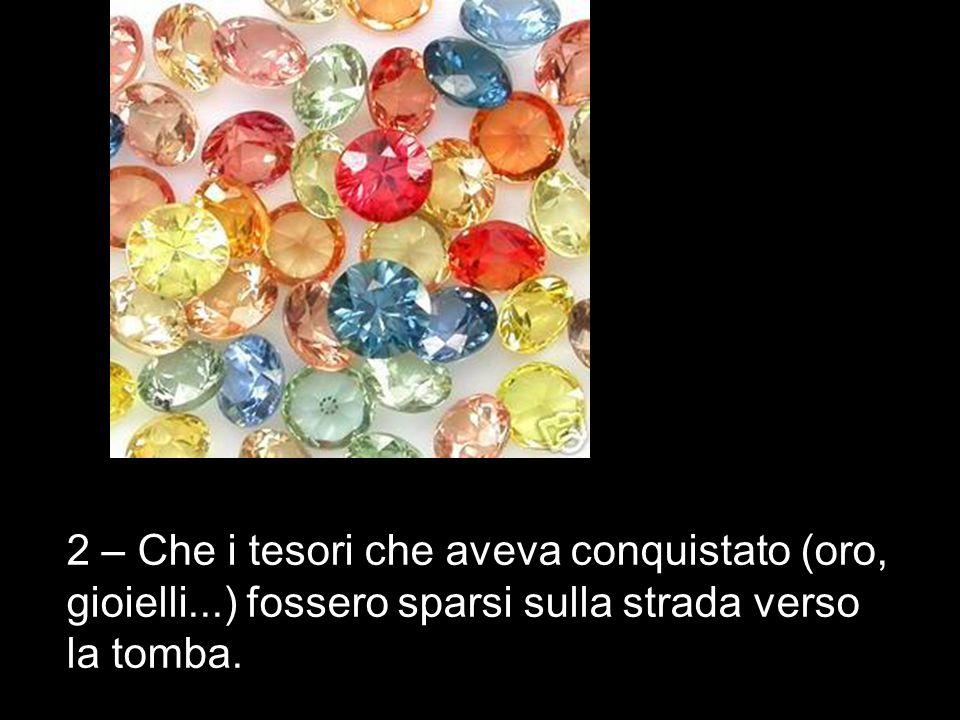 2 – Che i tesori che aveva conquistato (oro, gioielli...) fossero sparsi sulla strada verso la tomba.
