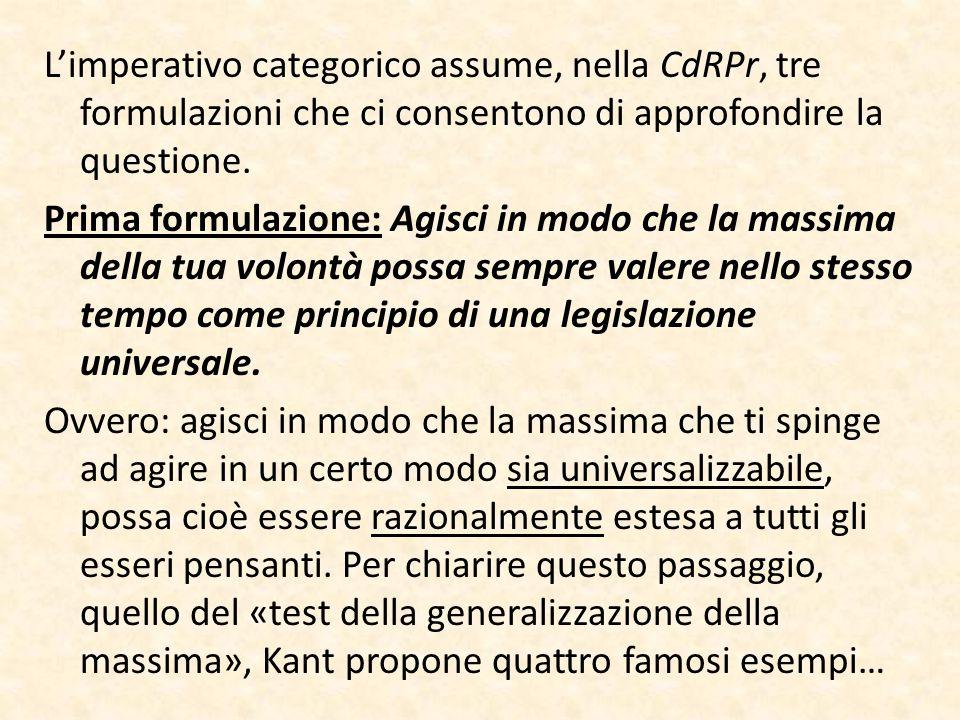 L'imperativo categorico assume, nella CdRPr, tre formulazioni che ci consentono di approfondire la questione. Prima formulazione: Agisci in modo che l