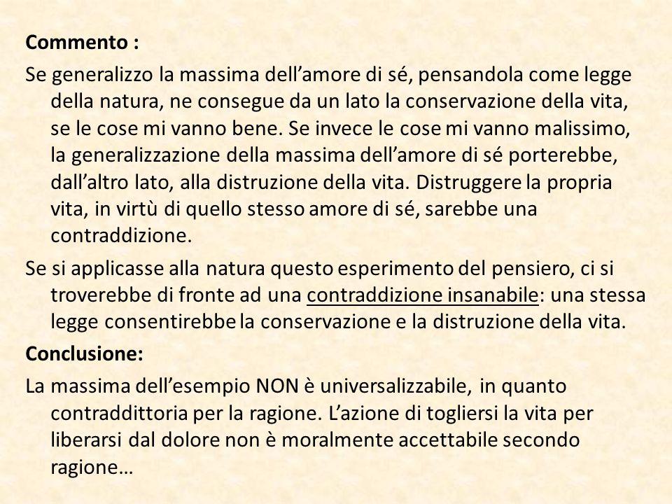 Commento : Se generalizzo la massima dell'amore di sé, pensandola come legge della natura, ne consegue da un lato la conservazione della vita, se le cose mi vanno bene.