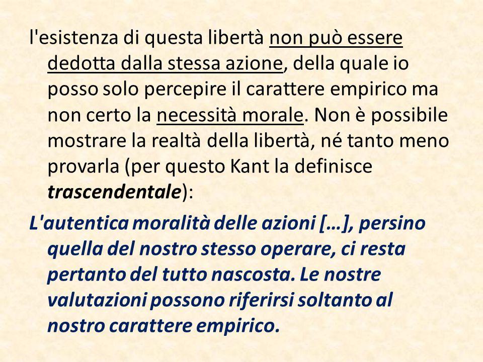 l'esistenza di questa libertà non può essere dedotta dalla stessa azione, della quale io posso solo percepire il carattere empirico ma non certo la ne