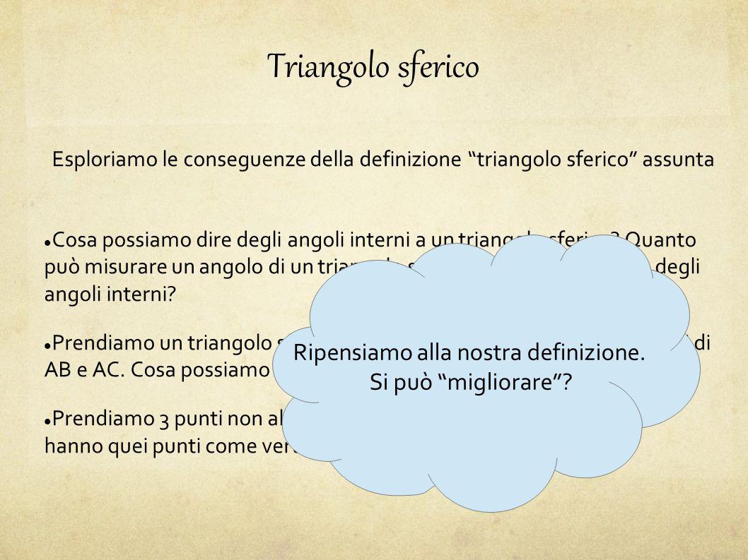Triangolo sferico Esploriamo le conseguenze della definizione triangolo sferico assunta Cosa possiamo dire degli angoli interni a un triangolo sferico.