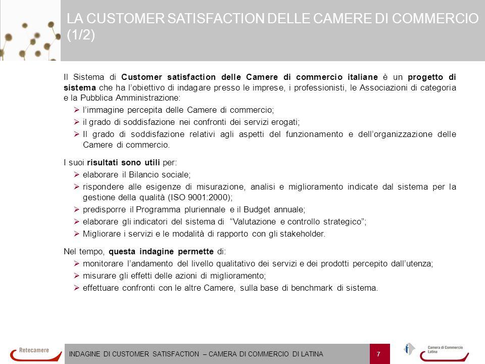 INDAGINE DI CUSTOMER SATISFACTION – CAMERA DI COMMERCIO DI LATINA 7 LA CUSTOMER SATISFACTION DELLE CAMERE DI COMMERCIO (1/2) Il Sistema di Customer satisfaction delle Camere di commercio italiane è un progetto di sistema che ha l'obiettivo di indagare presso le imprese, i professionisti, le Associazioni di categoria e la Pubblica Amministrazione:   l'immagine percepita delle Camere di commercio;   il grado di soddisfazione nei confronti dei servizi erogati;   Il grado di soddisfazione relativi agli aspetti del funzionamento e dell'organizzazione delle Camere di commercio.