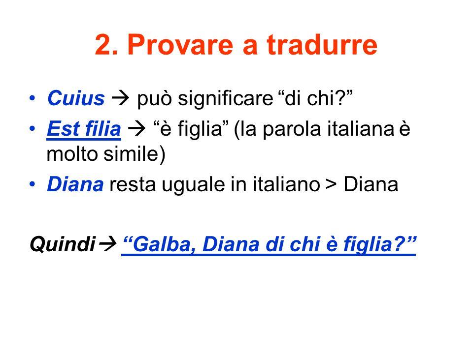 """2. Provare a tradurre Cuius  può significare """"di chi?"""" Est filia  """"è figlia"""" (la parola italiana è molto simile) Diana resta uguale in italiano > Di"""