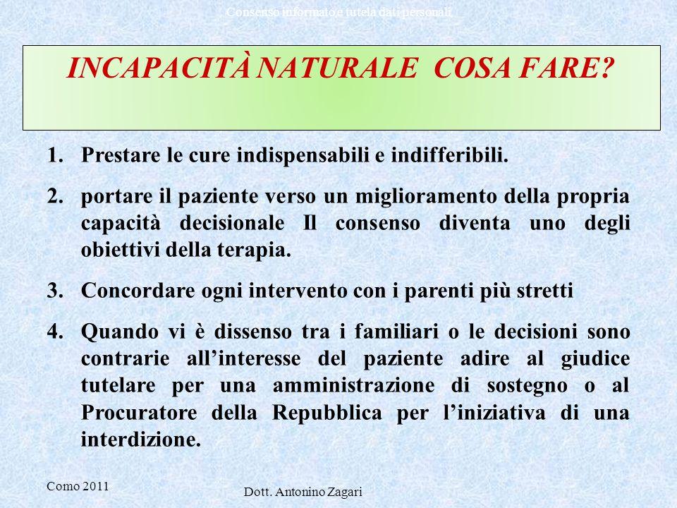 Como 2011 Dott. Antonino Zagari Consenso informato e tutela dati personali INCAPACITÀ NATURALE COSA FARE? 1.Prestare le cure indispensabili e indiffer