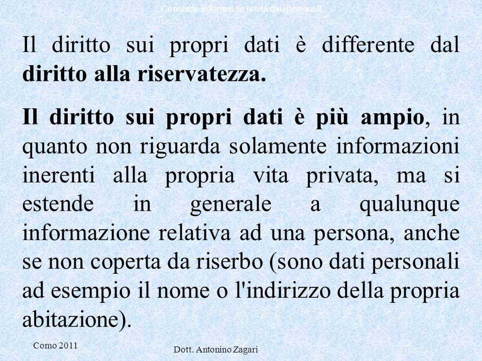 Como 2011 Dott. Antonino Zagari Consenso informato e tutela dati personali Il diritto sui propri dati è differente dal diritto alla riservatezza. Il d