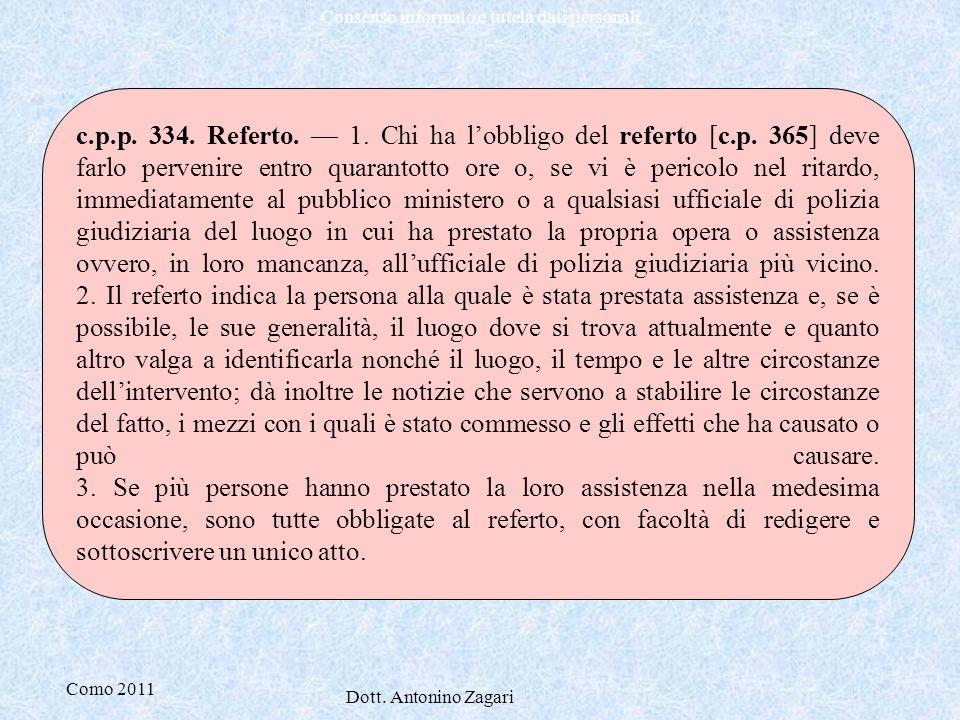 Como 2011 Dott. Antonino Zagari Consenso informato e tutela dati personali c.p.p. 334. Referto. — 1. Chi ha l'obbligo del referto [c.p. 365] deve farl