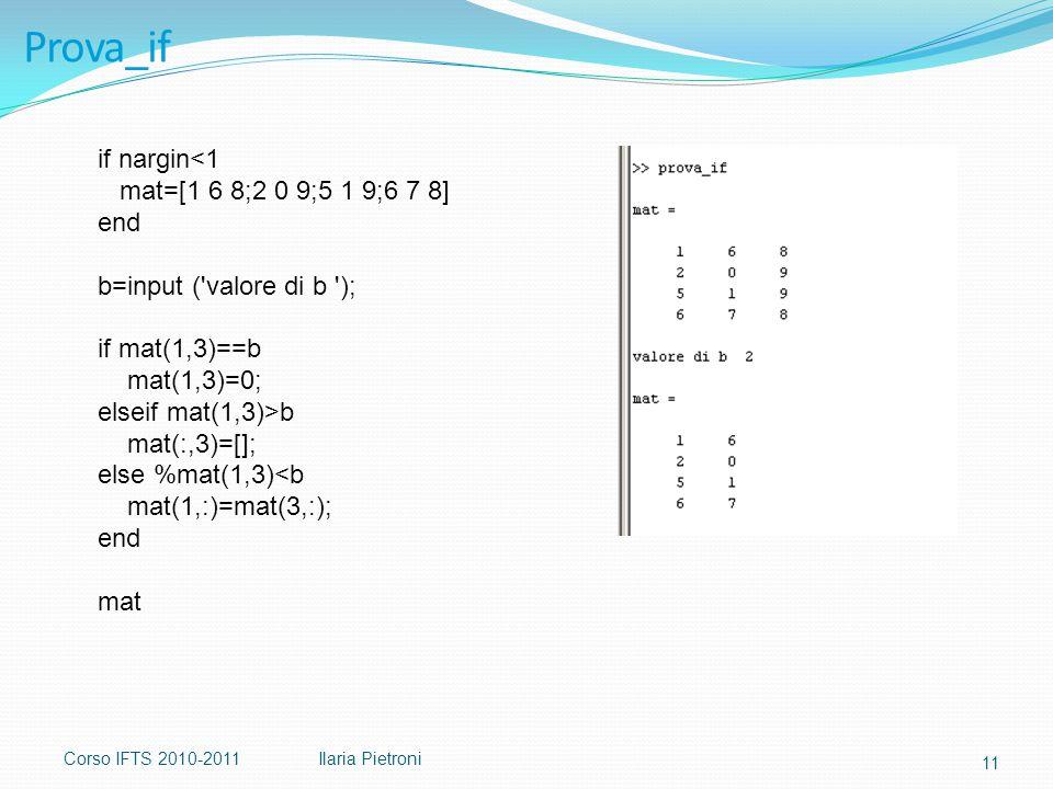 Corso IFTS 2010-2011Ilaria Pietroni Prova_if if nargin<1 mat=[1 6 8;2 0 9;5 1 9;6 7 8] end b=input ( valore di b ); if mat(1,3)==b mat(1,3)=0; elseif mat(1,3)>b mat(:,3)=[]; else %mat(1,3)<b mat(1,:)=mat(3,:); end mat 11