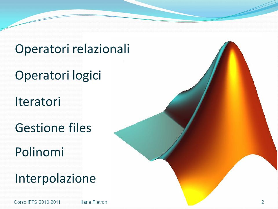 Corso IFTS 2010-20112Ilaria Pietroni Operatori relazionali Operatori logici Polinomi Iteratori Gestione files Interpolazione