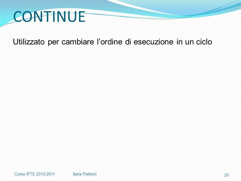 Corso IFTS 2010-2011Ilaria Pietroni CONTINUE Utilizzato per cambiare l'ordine di esecuzione in un ciclo 20